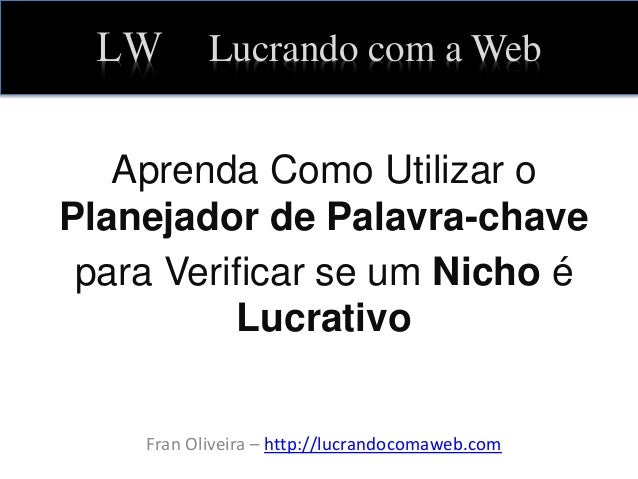 LW Lucrando com a Web Aprenda Como Utilizar o Planejador de Palavra-chave para Verificar se um Nicho é Lucrativo Fran Oliv...