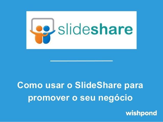 Como usar o SlideShare para promover o seu negócio