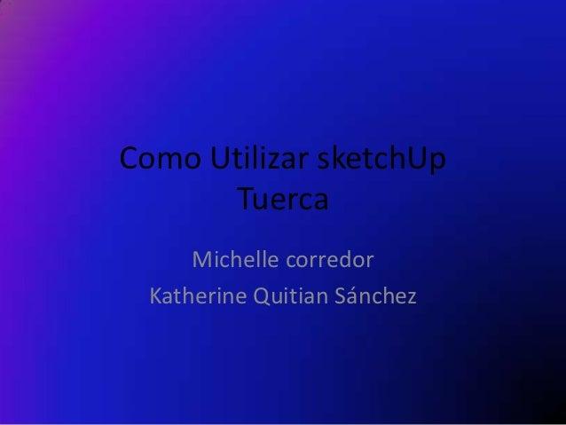 Como Utilizar sketchUp      Tuerca     Michelle corredor Katherine Quitian Sánchez