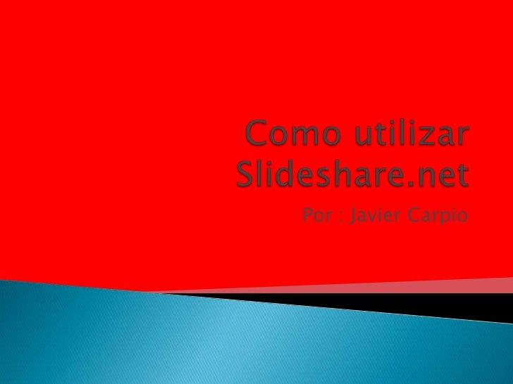 Como utilizar Slideshare.net<br />Por : Javier Carpio<br />