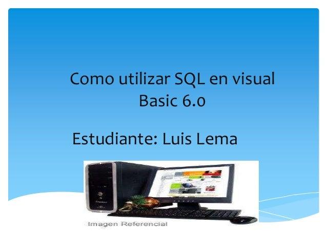 Como utilizar SQL en visualBasic 6.0Estudiante: Luis Lema