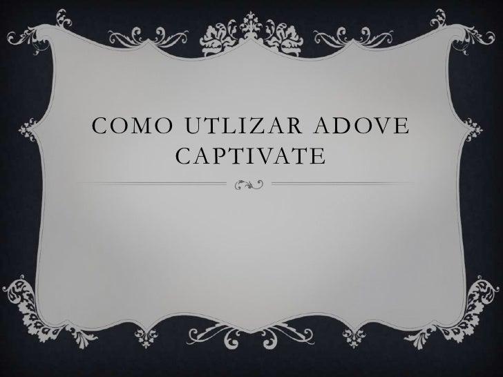 COMO UTLIZAR ADOVE    CAPTIVATE