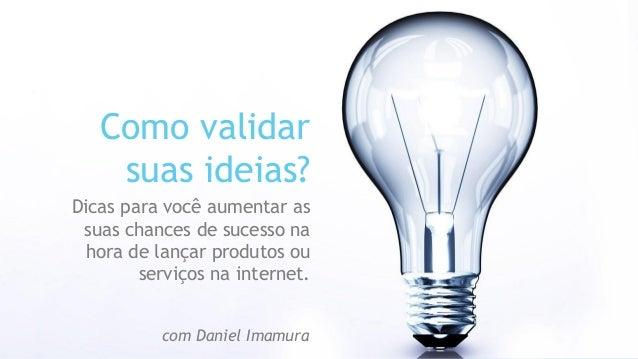 Como validar suas ideias?  Dicas para você aumentar as suas chances de sucesso na hora de lançar produtos ou serviços na i...