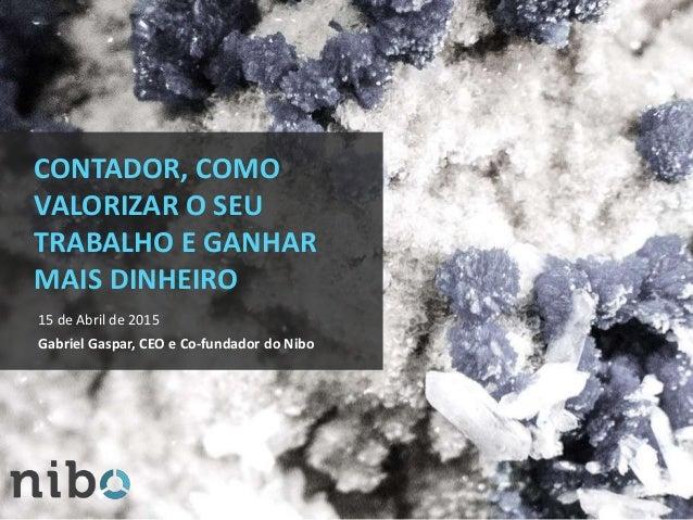 CONTADOR, COMO VALORIZAR O SEU TRABALHO E GANHAR MAIS DINHEIRO 15 de Abril de 2015 Gabriel Gaspar, CEO e Co-fundador do Ni...