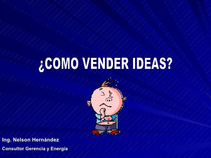 ¿COMO VENDER IDEAS? Ing. Nelson Hernández Consultor Gerencia y Energía