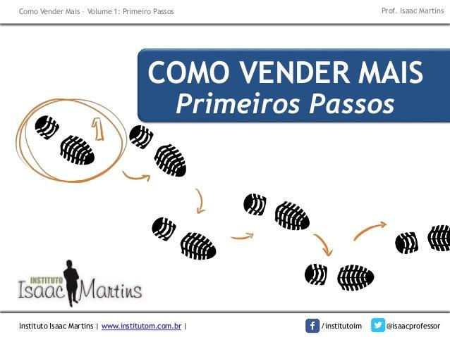 Instituto Isaac Martins | www.institutom.com.br | /institutoim @isaacprofessor Como Vender Mais – Volume 1: Primeiro Passo...