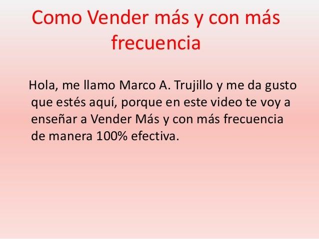 Como Vender más y con másfrecuenciaHola, me llamo Marco A. Trujillo y me da gustoque estés aquí, porque en este video te v...