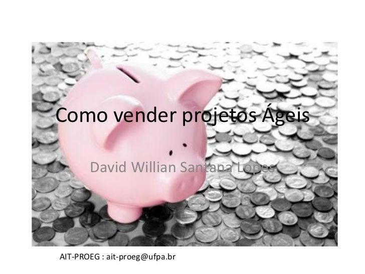 Como vender projetos Ágeis       David Willian Santana LopesAIT-PROEG : ait-proeg@ufpa.br