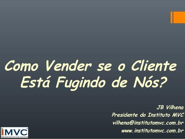 Como Vender se o Cliente Está Fugindo de Nós? JB Vilhena Presidente do Instituto MVC vilhena@institutomvc.com.br www.insti...