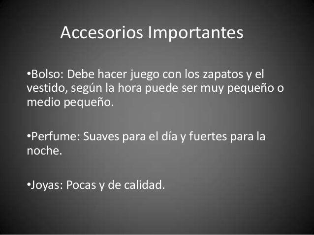 Accesorios Importantes •Bolso: Debe hacer juego con los zapatos y el vestido, según la hora puede ser muy pequeño o medio ...