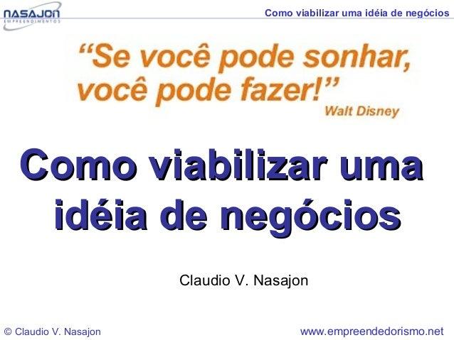 Como viabilizar uma idéia de negócios  Como viabilizar uma   idéia de negócios                       Claudio V. Nasajon© C...