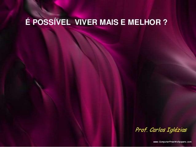 É POSSÍVEL VIVER MAIS E MELHOR ? Prof. Carlos Iglézias