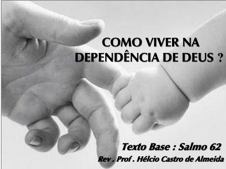 COMO VIVER NADEPENDÊNCIA DE DEUS ?         Texto Base : Salmo 62   Rev . Prof . Hélcio Castro de Almeida