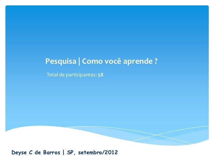 Pesquisa   Como você aprende ?            Total de participantes: 58Deyse C de Barros   SP, setembro/2012