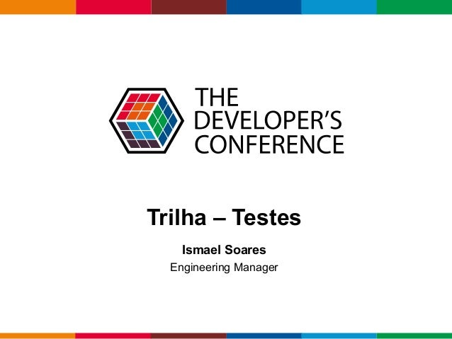 Globalcode–Open4education Trilha – Testes Ismael Soares Engineering Manager