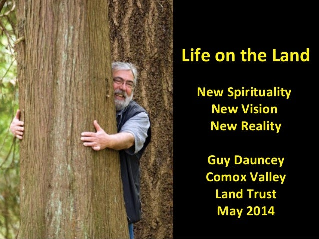 Life on the Land New Spirituality New Vision New Reality Guy Dauncey Comox Valley Land Trust May 2014