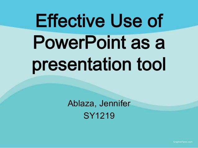 Effective Use ofPowerPoint as apresentation tool    Ablaza, Jennifer        SY1219