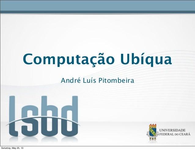 Computação UbíquaAndré Luís PitombeiraSaturday, May 25, 13