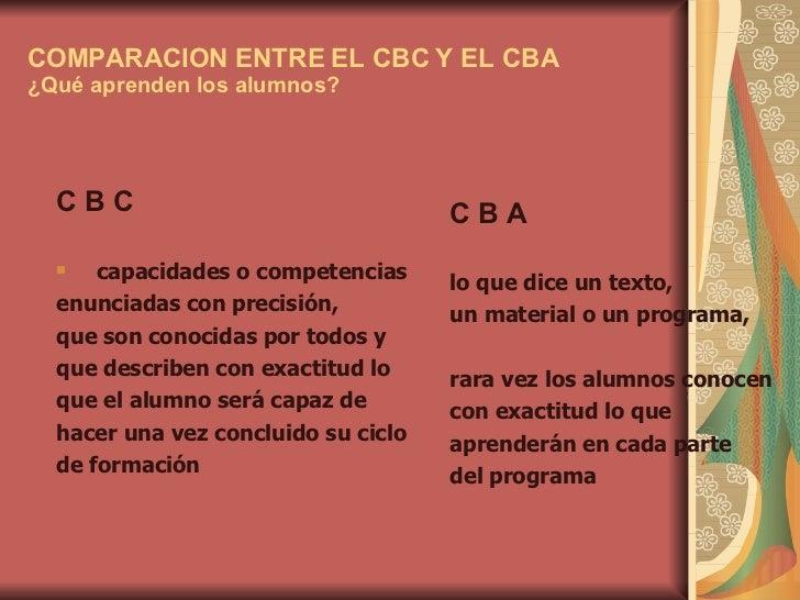 COMPARACION ENTRE EL CBC Y EL CBA ¿Qué aprenden los alumnos? <ul><li>C B C  </li></ul><ul><li>capacidades o competencias  ...