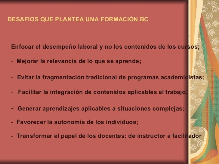 DESAFIOS QUE PLANTEA UNA FORMACIÓN BC <ul><li>Enfocar el desempeño laboral y no los contenidos de los cursos; </li></ul><u...