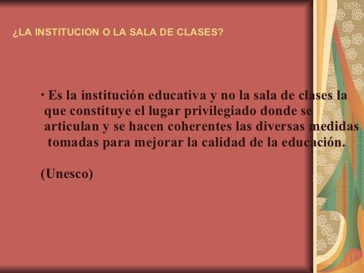 ¿LA INSTITUCION O LA SALA DE CLASES? <ul><li>Es la institución educativa y no la sala de clases la  </li></ul><ul><li>que ...