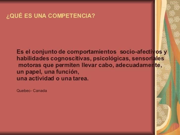 ¿QUÉ ES UNA COMPETENCIA? Es el conjunto de comportamientos  socio-afectivos y  habilidades cognoscitivas, psicológicas, se...