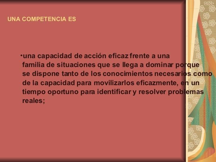 UNA COMPETENCIA ES   <ul><li>una capacidad de acción eficaz frente a una </li></ul><ul><li>familia de situaciones que se l...