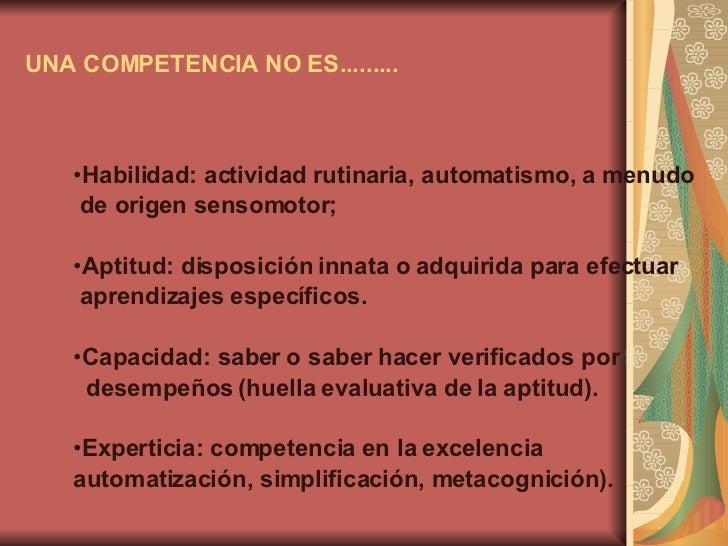 UNA COMPETENCIA NO ES......... <ul><li>Habilidad: actividad rutinaria, automatismo, a menudo  </li></ul><ul><li>de origen ...