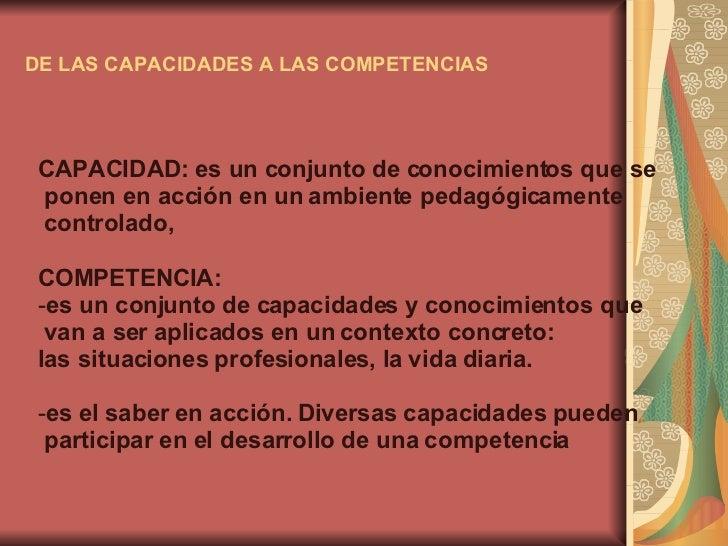 DE LAS CAPACIDADES A LAS COMPETENCIAS <ul><li>CAPACIDAD: es un conjunto de conocimientos que se </li></ul><ul><li>ponen en...