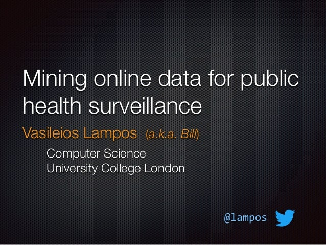 Mining online data for public health surveillance Vasileios Lampos (a.k.a. Bill) Computer Science University College Londo...