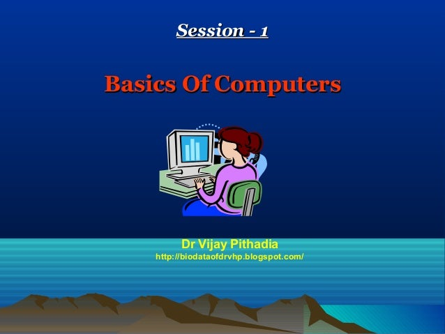 Session - 1Basics Of Computers          Dr Vijay Pithadia    http://biodataofdrvhp.blogspot.com/