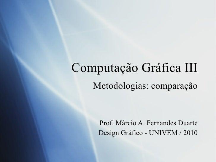 Computa ção Gráfica III Metodologias: compara ção Prof. Márcio A. Fernandes Duarte Design Gráfico - UNIVEM / 2010