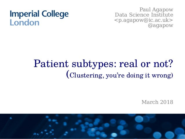 Patient subtypes: real or not? (Clustering, you're doing it wrong) Paul Agapow Data Science Institute <p.agapow@ic.ac.uk> ...