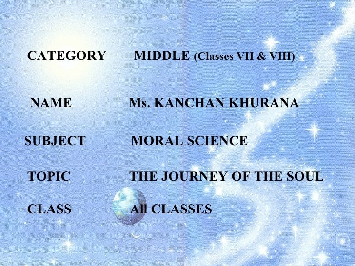 CATEGORY MIDDLE  (Classes VII & VIII) NAME   Ms. KANCHAN KHURANA SUBJECT MORAL SCIENCE TOPIC   THE JOURNEY OF THE SOUL CLA...