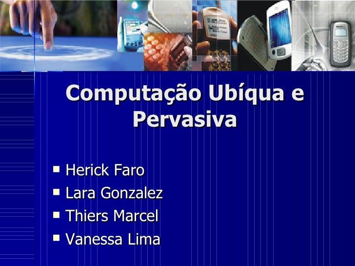 Computação Ubíqua e Pervasiva <ul><li>Herick Faro </li></ul><ul><li>Lara Gonzalez </li></ul><ul><li>Thiers Marcel </li></u...