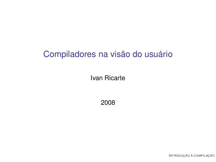Compiladores na visão do usuário           Ivan Ricarte              2008                               I NTRODUÇÃO À COMP...
