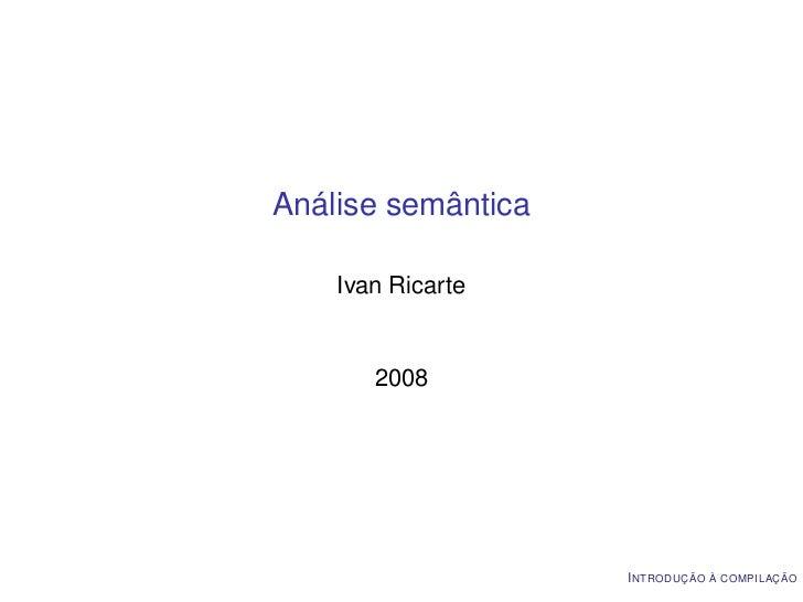 Análise semântica    Ivan Ricarte       2008                    I NTRODUÇÃO À COMPILAÇÃO