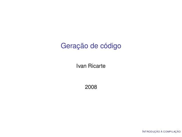 Geração de código    Ivan Ricarte       2008                    I NTRODUÇÃO À COMPILAÇÃO