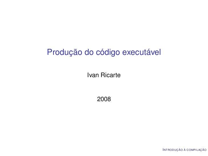 Produção do código executável          Ivan Ricarte             2008                                I NTRODUÇÃO À COMPILAÇÃO