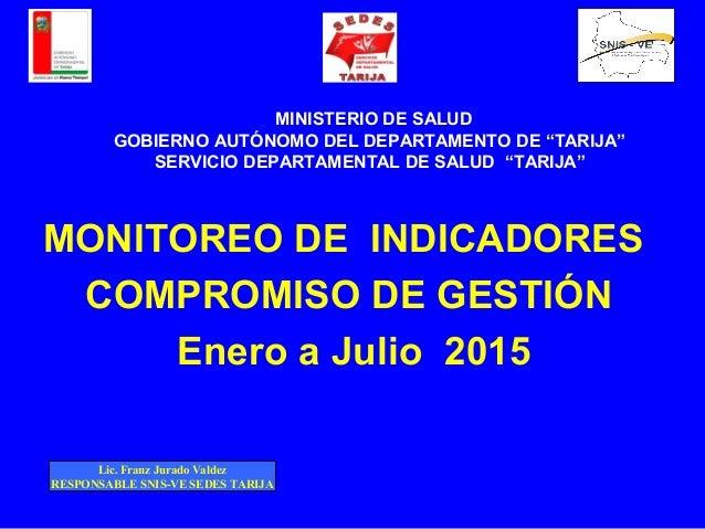 MONITOREO DE INDICADORES COMPROMISO DE GESTIÓN Enero a Julio 2015 MINISTERIO DE SALUD GOBIERNO AUTÓNOMO DEL DEPARTAMENTO D...