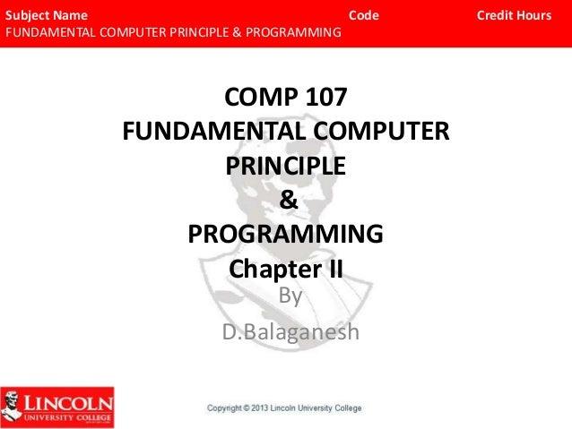 Subject Name Code FUNDAMENTAL COMPUTER PRINCIPLE & PROGRAMMING  COMP 107 FUNDAMENTAL COMPUTER PRINCIPLE & PROGRAMMING Chap...