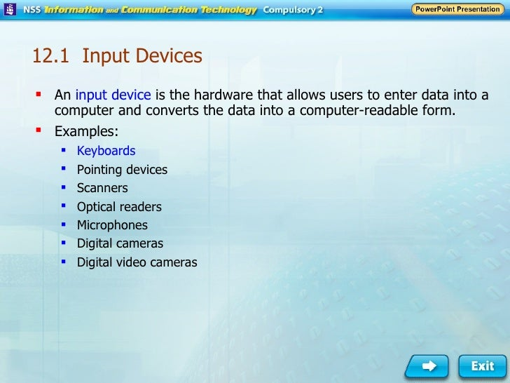 12.1  Input Devices <ul><li>An  input device  is the hardware that allows users to enter data into a computer and converts...