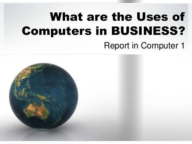 What are the Uses ofComputers in BUSINESS?           Report in Computer 1