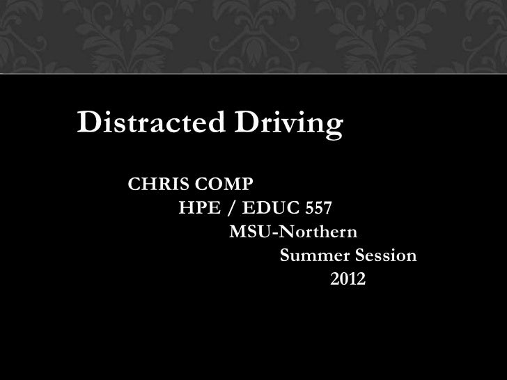 Distracted Driving   CHRIS COMP       HPE / EDUC 557           MSU-Northern                Summer Session                 ...