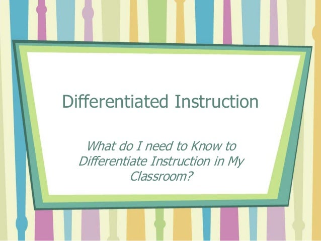 Differentiated Instruction What do I need to Know to Differentiate Instruction in My Classroom?