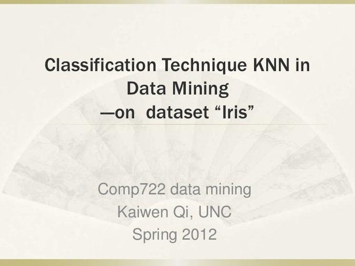 "Classification Technique KNN in           Data Mining       ---on dataset ""Iris""      Comp722 data mining        Kaiwen Qi..."