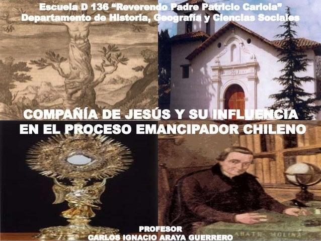 """COMPAÑÍA DE JESÚS Y SU INFLUENCIA EN EL PROCESO EMANCIPADOR CHILENO PROFESOR CARLOS IGNACIO ARAYA GUERRERO Escuela D 136 """"..."""
