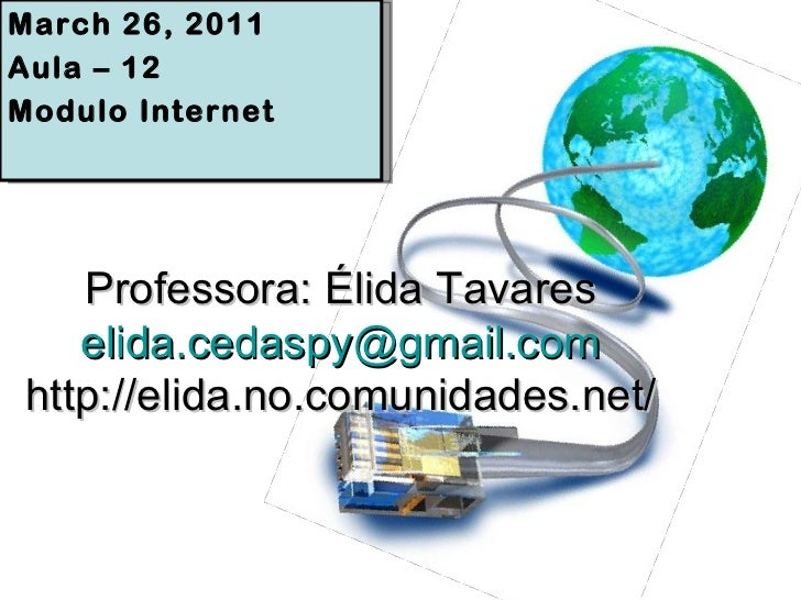 Professora: Élida Tavares [email_address] http://elida.no.comunidades.net/ March 26, 2011 Aula – 12 Modulo Internet