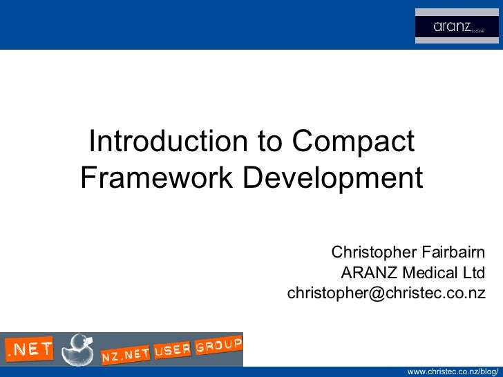 Introduction to Compact Framework Development Christopher Fairbairn ARANZ Medical Ltd [email_address]