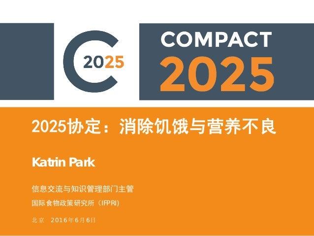 2025协定:消除饥饿与营养不良 Katrin Park 信息交流与知识管理部门主管 国际食物政策研究所(IFPRI) 北京 2016年6月6日